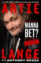 Wanna Bet? - A Degenerate Gambler's Guide to Living on the Edge ebook by Artie Lange, Anthony Bozza