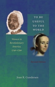 To Be Useful to the World - Women in Revolutionary America, 1740-1790 ebook by Joan R. Gundersen