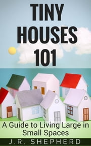 Tiny Houses 101: A Guide to Living Large in Small Spaces ebook by J.R. Shepherd
