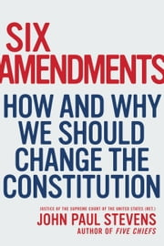 Six Amendments - How and Why We Should Change the Constitution ebook by John Paul Stevens