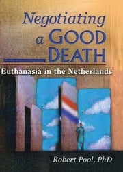Negotiating a Good Death - Euthanasia in the Netherlands ebook by John Dececco, Phd,Robert Pool