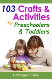 103 Crafts & Activities for Preschoolers & Toddlers: Year Round Fun & Educational Projects You & Your Kids Can Do Together At Home ebook by Katherine Smiley