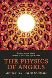 The Physics of Angels - Exploring the Realm Where Science and Spirit Meet ebook by Rupert Sheldrake,Matthew  Fox