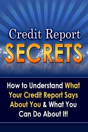 Credit Report Secrets: How to Understand What Your Credit Report Says About You and What You Can Do About It! ebook by Daniel S. Carballo