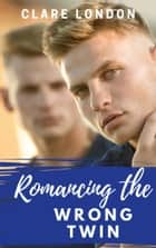 Romancing the Wrong Twin ebook by Clare London