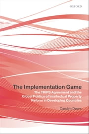 The Implementation Game: The TRIPS Agreement and the Global Politics of Intellectual Property Reform in Developing Countries ebook by Carolyn Deere