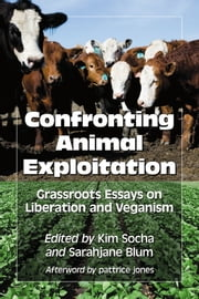 Confronting Animal Exploitation - Grassroots Essays on Liberation and Veganism ebook by Kim Socha,Sarahjane Blum