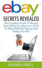 eBay Secrets Revealed - The Complete Guide To Buying And Selling On eBay, Learn How To Make $100/day Buying And Selling On eBay ebook by Richard Carroll