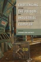 Challenging the Prison-Industrial Complex - Activism, Arts, and Educational Alternatives ebook by Stephen John Hartnett