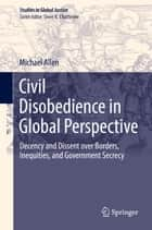 Civil Disobedience in Global Perspective - Decency and Dissent over Borders, Inequities, and Government Secrecy ebook by Michael Allen
