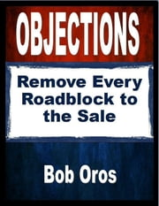 Objections: Remove Every Roadblock to the Sale ebook by Bob Oros