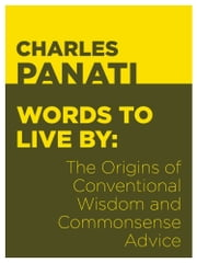 Words to Live By - The Origins of Conventional Wisdom and Commonsense Advice ebook by Charles Panati