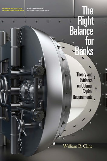 The Right Balance for Banks - Theory and Evidence on Optimal Capital Requirements ebook by William Cline