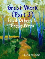 Great Work (Part 3): Lead Others to Great Work ebook by Darcy Hitchcock