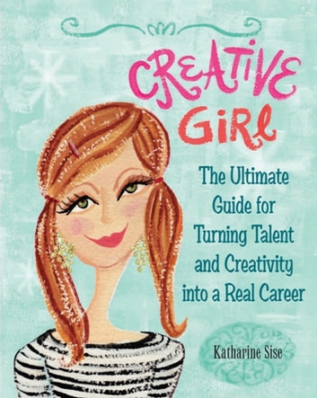 Creative Girl - The Ultimate Guide for Turning Talent and Creativity into a Real Career eBook by Katharine Sise