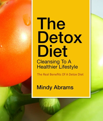 The Detox Diet Cleansing to a Healthier Lifestyle - The Real Benefits of a Detox Diet ebook by Mindy Abrams