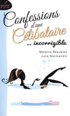 Confessions d'une célibataire... incorrigible ebook by Mélanie Beaubien, Julie Normandin