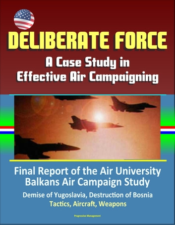 Deliberate Force: A Case Study in Effective Air Campaigning - Final Report of the Air University Balkans Air Campaign Study - Demise of Yugoslavia, Destruction of Bosnia, Tactics, Aircraft, Weapons ebook by Progressive Management