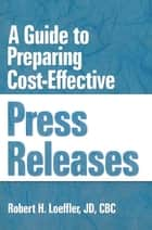 A Guide to Preparing Cost-Effective Press Releases ebook by William Winston, Robert H Loeffler