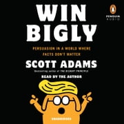 Win Bigly - Persuasion in a World Where Facts Don't Matter audiobook by Scott Adams