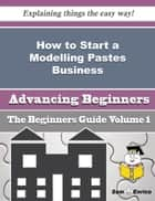 How to Start a Modelling Pastes Business (Beginners Guide) ebook by Vida Petty