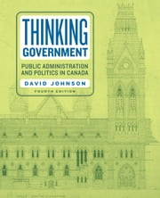 Thinking Government - Public Administration and Politics in Canada, Fourth Edition ebook by David Johnson