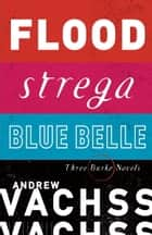 Three Burke Novels, 3-Book Bundle - Flood, Strega, Blue Belle ebook by Andrew Vachss