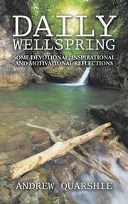 DAILY WELLSPRING - SOME DEVOTIONAL, INSPIRATIONAL AND MOTIVATIONAL REFLECTIONS ebook by Andrew Quarshie