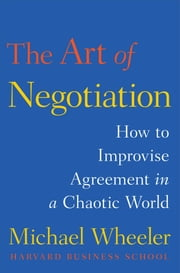 The Art of Negotiation - How to Improvise Agreement in a Chaotic World ebook by Michael Wheeler