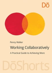 Working Collaboratively - A Practical Guide to Achieving More ebook by Penny Walker