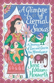 A Glimpse of Eternal Snows: A Journey of Love and Loss in the Himalayas ebook by Jane Wilson-Howarth