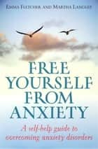Free Yourself From Anxiety - A self-help guide to overcoming anxiety disorder ebook by Emma Fletcher, Martha Langley