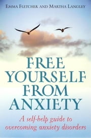 Free Yourself From Anxiety - A self-help guide to overcoming anxiety disorder ebook by Emma Fletcher,Martha Langley