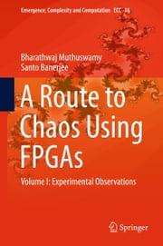A Route to Chaos Using FPGAs - Volume I: Experimental Observations ebook by Bharathwaj Muthuswamy,Santo Banerjee