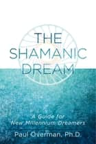 The Shamanic Dream - A Guide for New Millennium Dreamers ebook by Paul Overman, Ph.D.