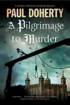 Pilgrimage to Murder, A - A Medieval Mystery set in 14th Century London eBook by Paul Doherty