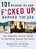 101 Places to Get F*cked Up Before You Die ebook by Matador Network,David S. Miller