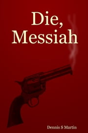 Die, Messiah ebook by Dennis Sidney Martin