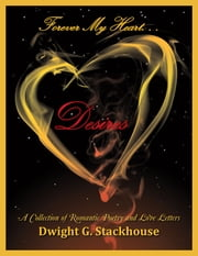 Forever My Heart. . . Desires - A Collection of Romantic Poetry and Love Letters ebook by Dwight G. Stackhouse