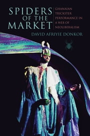 Spiders of the Market, Enhanced Ebook - Ghanaian Trickster Performance in a Web of Neoliberalism ebook by David Afriyie Donkor