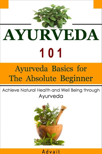 Ayurveda 101: Ayurveda Basics for The Absolute Beginner [Achieve Natural Health and Well Being through Ayurveda] ebook by Advait
