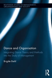 Dance and Organization - Integrating Dance Theory and Methods into the Study of Management ebook by Brigitte Biehl