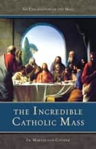 The Incredible Catholic Mass - An Explanation of the Catholic Mass ebook by Rev. Fr. Martin Von Cochem