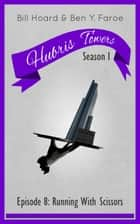 Hubris Towers Season 1, Episode 8 - Running With Scissors ebook by Ben Y. Faroe, Bill Hoard