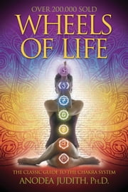 Wheels of Life: A User's Guide to the Chakra System ebook by Anodea Judith