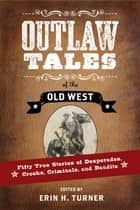 Outlaw Tales of the Old West: Fifty True Stories of Desperados, Crooks, Criminals, and Bandits ebook by Erin H. Turner