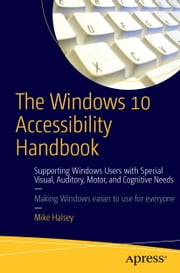 The Windows 10 Accessibility Handbook - Supporting Windows Users with Special Visual, Auditory, Motor, and Cognitive Needs ebook by Mike Halsey