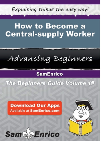 How to Become a Central-supply Worker - How to Become a Central-supply Worker eBook by Stephania Dawkins