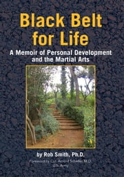 Black Belt for Life - A Memoir of Personal Development and the Martial Arts ebook by Rob Smith, Ph.D.