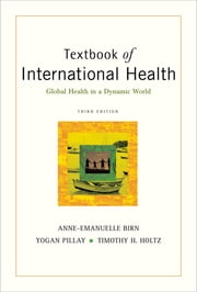 Textbook of International Health: Global Health in a Dynamic World ebook by Anne-Emanuelle Birn,Yogan Pillay,Timothy H. Holtz